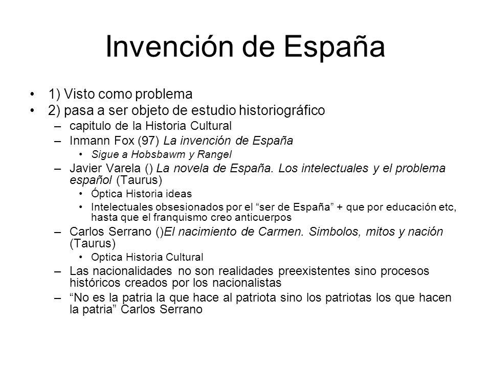 Invención de España 1) Visto como problema 2) pasa a ser objeto de estudio historiográfico –capitulo de la Historia Cultural –Inmann Fox (97) La inven
