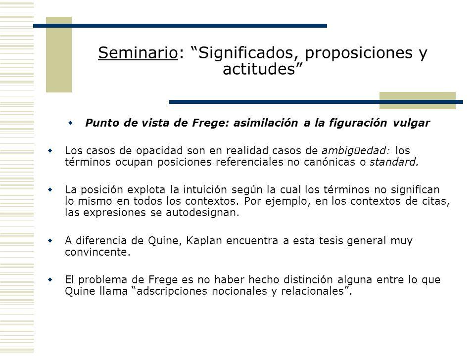 Seminario: Significados, proposiciones y actitudes Resumen de la posición La posición es fregeana en la medida en que (i) se reivindica la idea de Frege según la cual las adscripciones de actitudes proposicionales no involucran contextos opacos en los que no valen las reglas lógicas usuales (a diferencia de lo que considera Quine) y (ii) todas las adscripciones son de dicto, por cuanto todas ellas involucran una relación con sentidos (recuérdese que en las adscripciones relacionales se cuantifica sobre sentidos).
