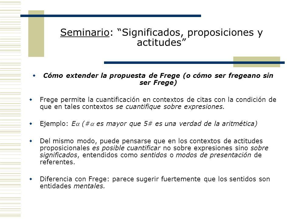 Seminario: Significados, proposiciones y actitudes Cómo extender la propuesta de Frege (o cómo ser fregeano sin ser Frege) Frege permite la cuantificación en contextos de citas con la condición de que en tales contextos se cuantifique sobre expresiones.