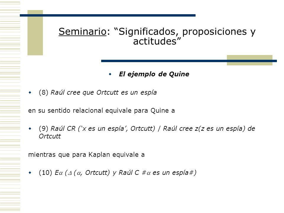 Seminario: Significados, proposiciones y actitudes El ejemplo de Quine (8) Raúl cree que Ortcutt es un espía en su sentido relacional equivale para Quine a (9) Raúl CR (x es un espía, Ortcutt) / Raúl cree z(z es un espía) de Ortcutt mientras que para Kaplan equivale a (10) E ( (, Ortcutt) y Raúl C # es un espía#)