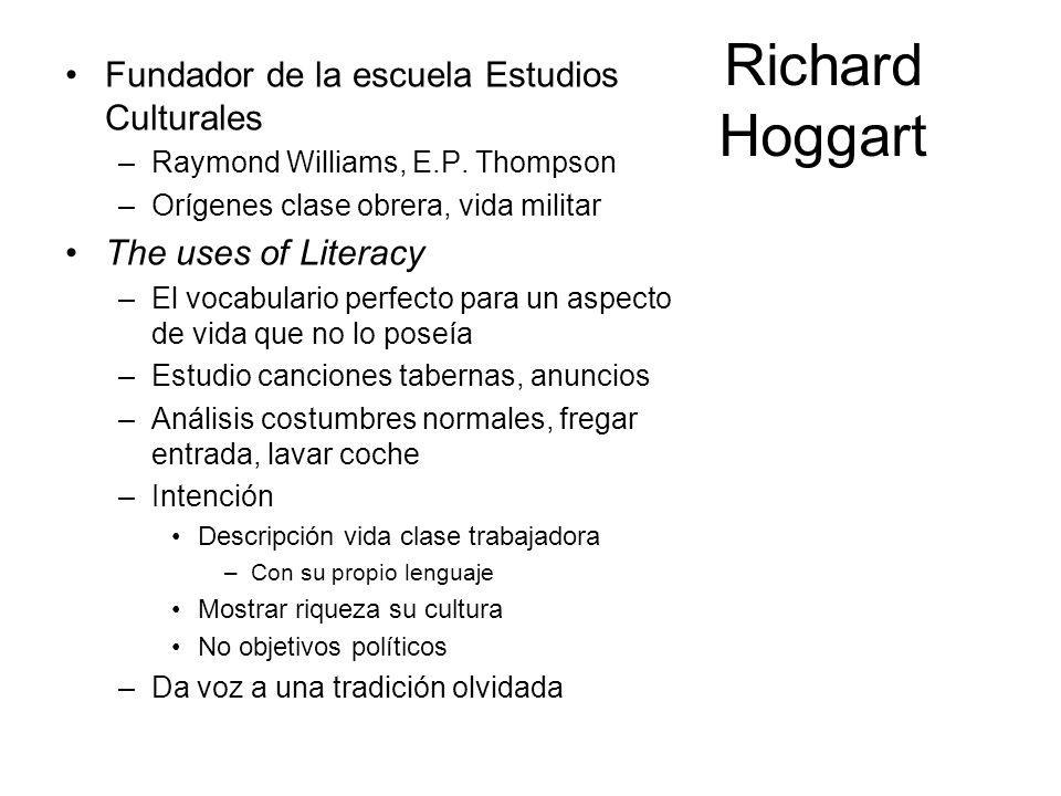 Richard Hoggart Fundador de la escuela Estudios Culturales –Raymond Williams, E.P. Thompson –Orígenes clase obrera, vida militar The uses of Literacy