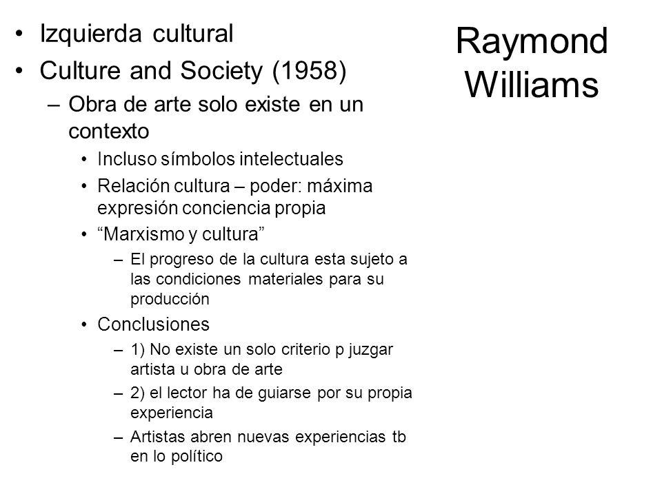 Raymond Williams Izquierda cultural Culture and Society (1958) –Obra de arte solo existe en un contexto Incluso símbolos intelectuales Relación cultur