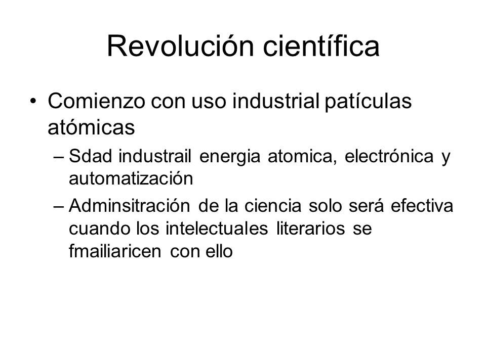 Revolución científica Comienzo con uso industrial patículas atómicas –Sdad industrail energia atomica, electrónica y automatización –Adminsitración de