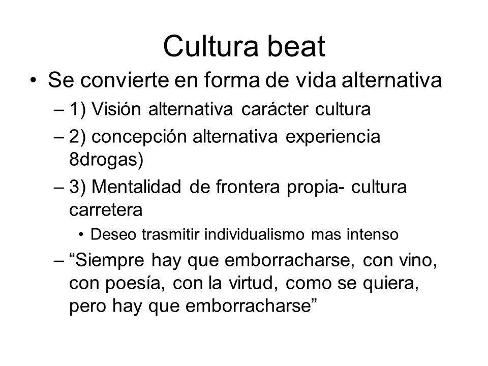 Cultura beat Se convierte en forma de vida alternativa –1) Visión alternativa carácter cultura –2) concepción alternativa experiencia 8drogas) –3) Men