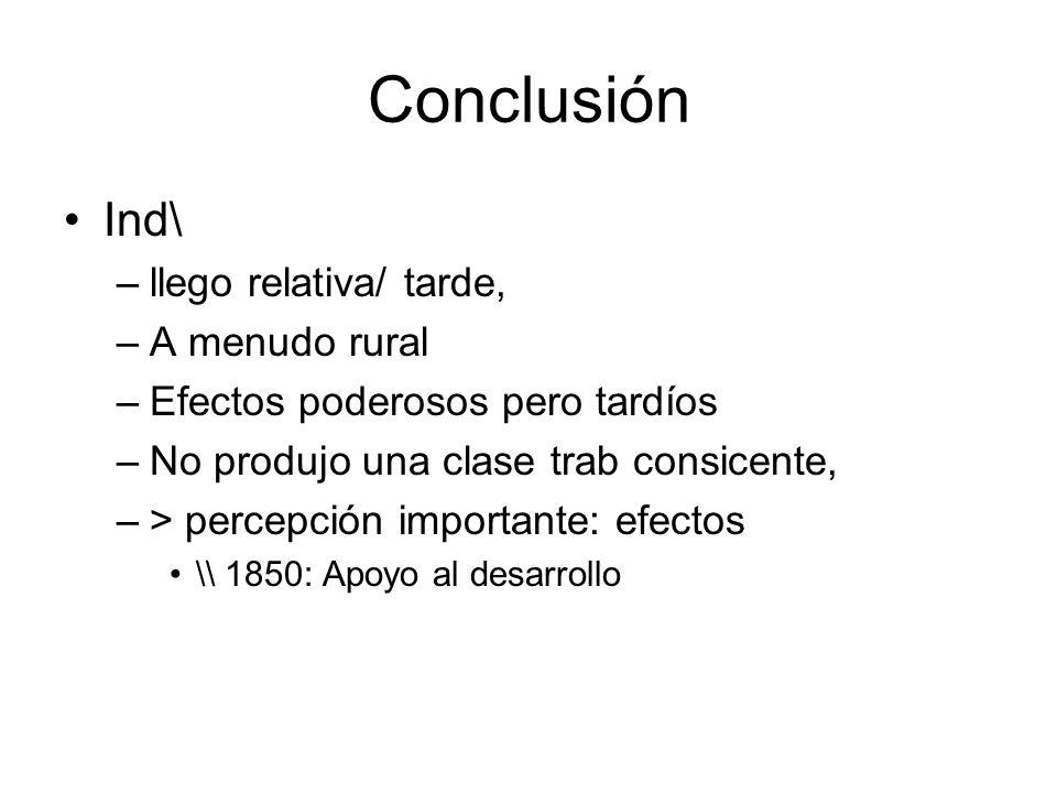 Conclusión Ind\ –llego relativa/ tarde, –A menudo rural –Efectos poderosos pero tardíos –No produjo una clase trab consicente, –> percepción important