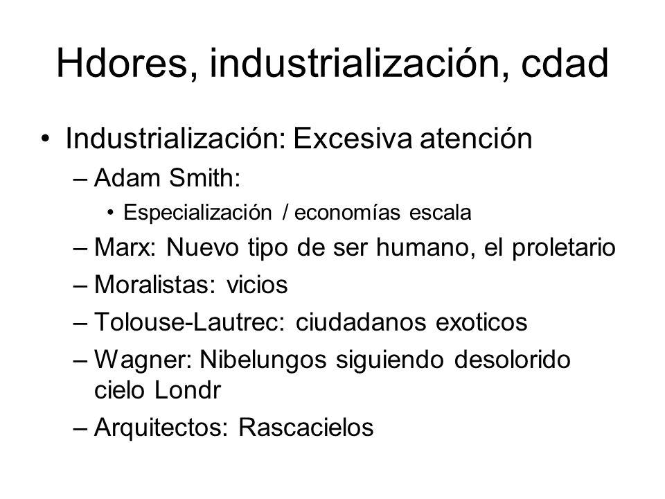 Hdores, industrialización, cdad Industrialización: Excesiva atención –Adam Smith: Especialización / economías escala –Marx: Nuevo tipo de ser humano,