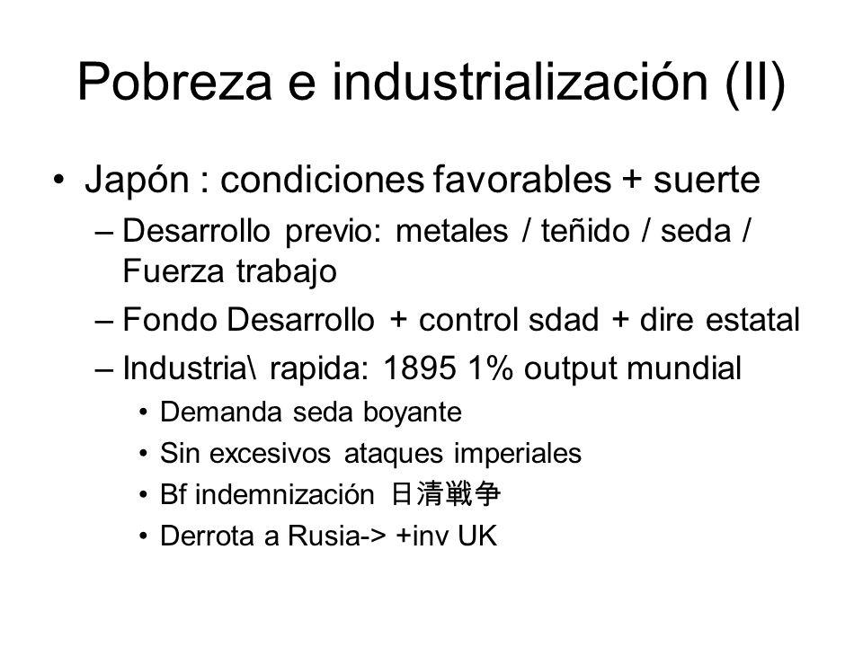 Pobreza e industrialización (II) Japón : condiciones favorables + suerte –Desarrollo previo: metales / teñido / seda / Fuerza trabajo –Fondo Desarroll