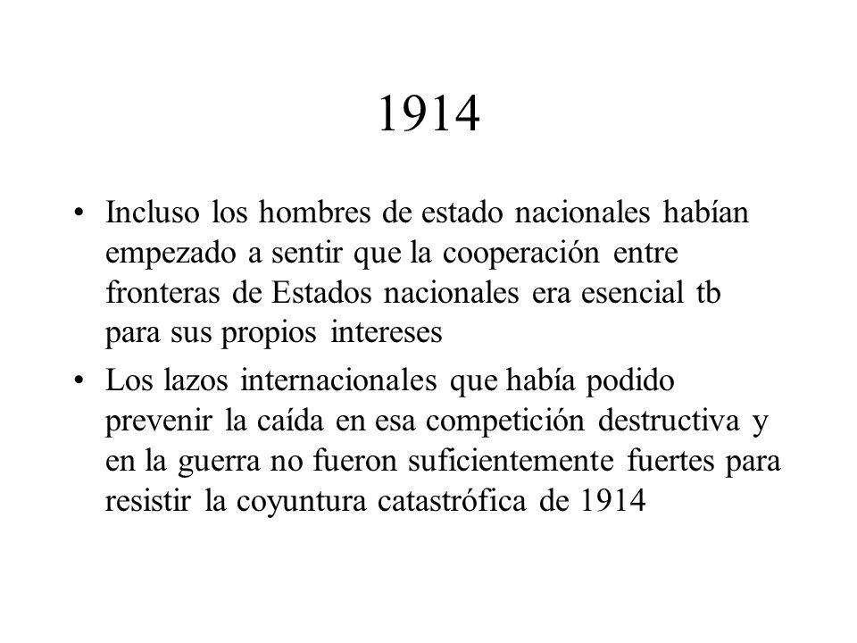 1914 Incluso los hombres de estado nacionales habían empezado a sentir que la cooperación entre fronteras de Estados nacionales era esencial tb para sus propios intereses Los lazos internacionales que había podido prevenir la caída en esa competición destructiva y en la guerra no fueron suficientemente fuertes para resistir la coyuntura catastrófica de 1914