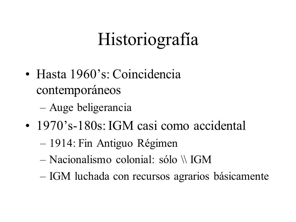 Historiografía Hasta 1960s: Coincidencia contemporáneos –Auge beligerancia 1970s-180s: IGM casi como accidental –1914: Fin Antiguo Régimen –Nacionalismo colonial: sólo \\ IGM –IGM luchada con recursos agrarios básicamente