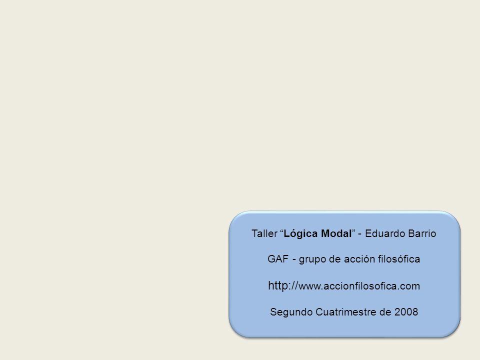 Taller Lógica Modal - Eduardo Barrio GAF - grupo de acción filosófica http:// www.accionfilosofica.com Segundo Cuatrimestre de 2008