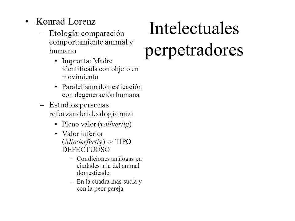 Intelectuales perpetradores Konrad Lorenz –Etología: comparación comportamiento animal y humano Impronta: Madre identificada con objeto en movimiento