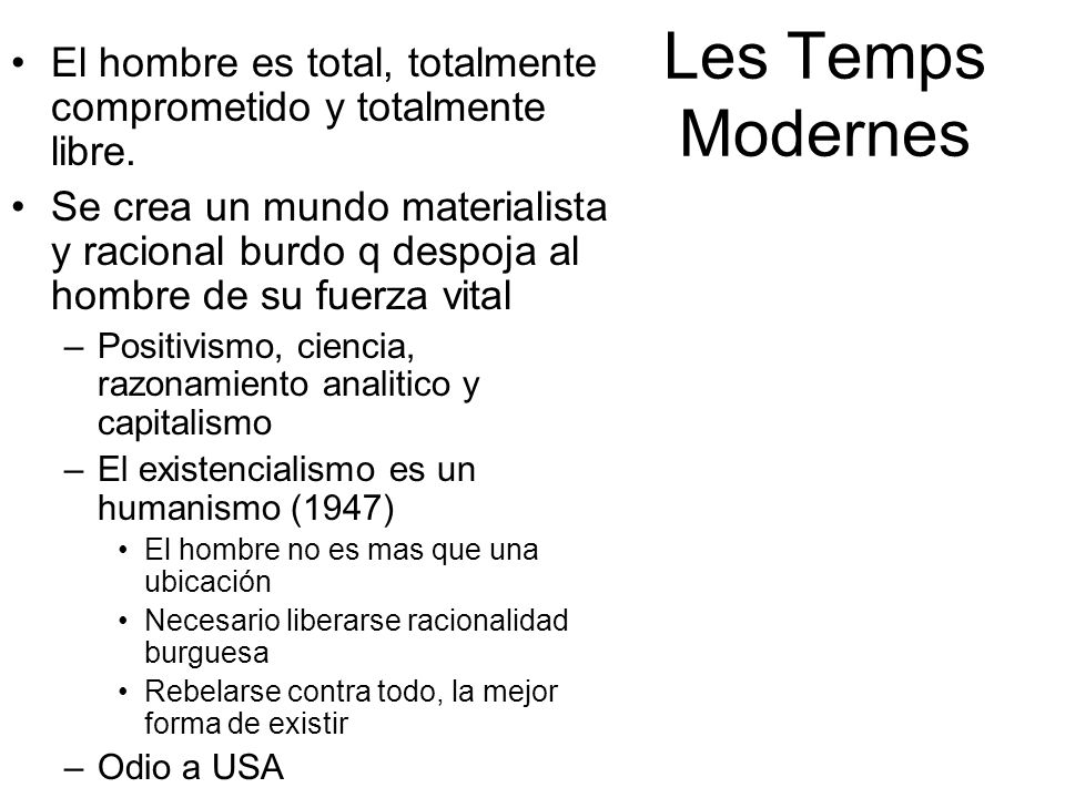 Les Temps Modernes El hombre es total, totalmente comprometido y totalmente libre. Se crea un mundo materialista y racional burdo q despoja al hombre