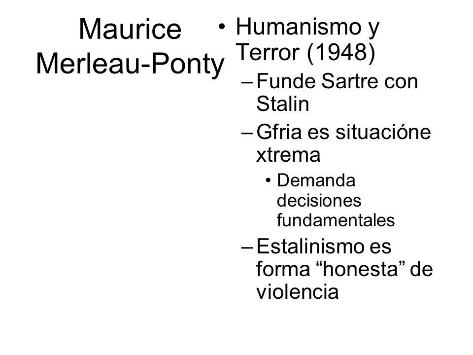Maurice Merleau-Ponty Humanismo y Terror (1948) –Funde Sartre con Stalin –Gfria es situacióne xtrema Demanda decisiones fundamentales –Estalinismo es