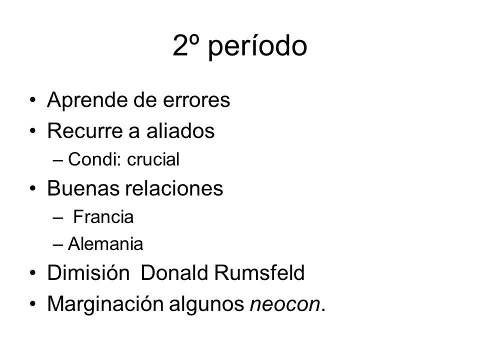 2º período Aprende de errores Recurre a aliados –Condi: crucial Buenas relaciones – Francia –Alemania Dimisión Donald Rumsfeld Marginación algunos neocon.
