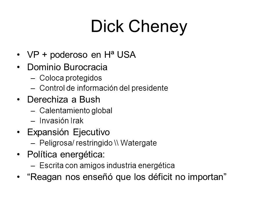 Dick Cheney VP + poderoso en Hª USA Dominio Burocracia –Coloca protegidos –Control de información del presidente Derechiza a Bush –Calentamiento global –Invasión Irak Expansión Ejecutivo –Peligrosa/ restringido \\ Watergate Política energética: –Escrita con amigos industria energética Reagan nos enseñó que los déficit no importan