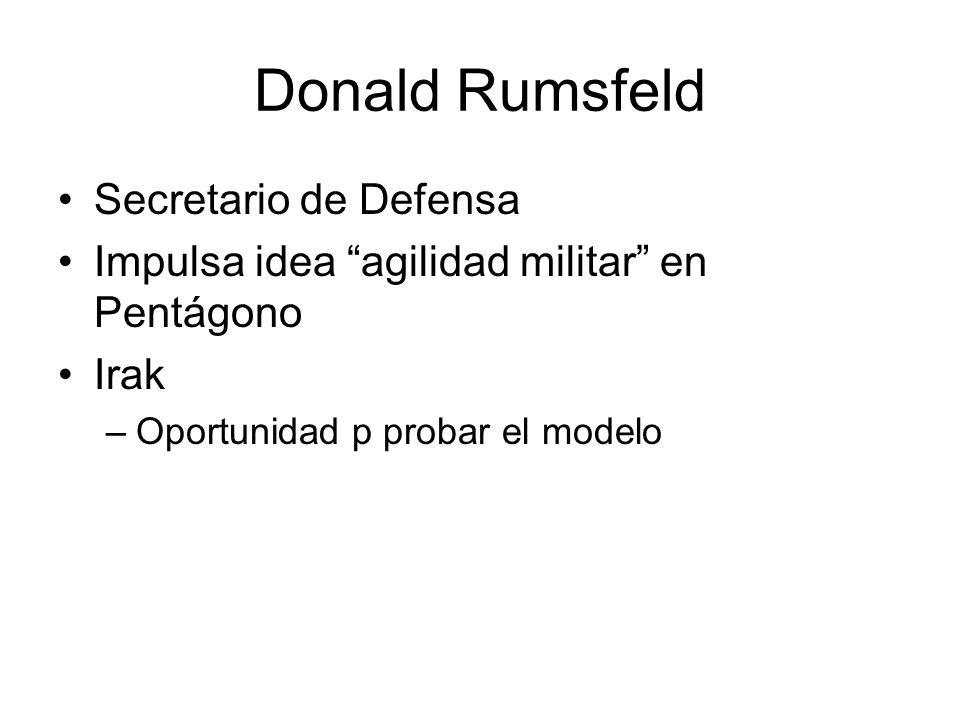 Donald Rumsfeld Secretario de Defensa Impulsa idea agilidad militar en Pentágono Irak –Oportunidad p probar el modelo