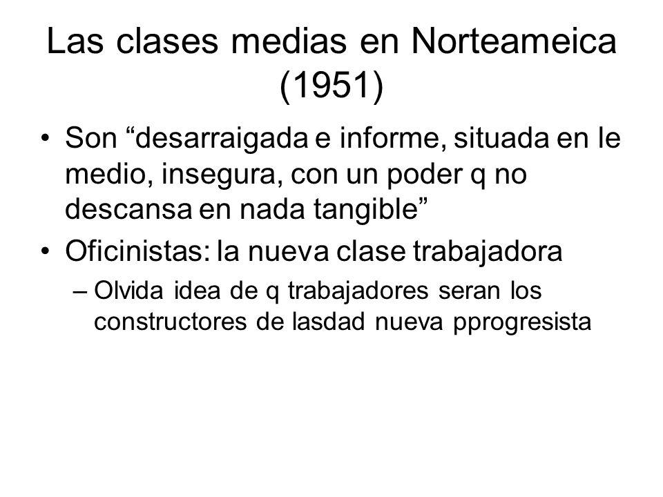 Las clases medias en Norteameica (1951) Son desarraigada e informe, situada en le medio, insegura, con un poder q no descansa en nada tangible Oficini