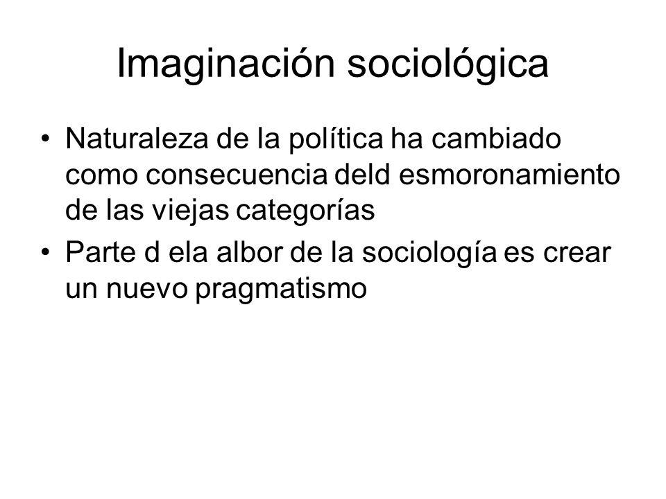 Imaginación sociológica Naturaleza de la política ha cambiado como consecuencia deld esmoronamiento de las viejas categorías Parte d ela albor de la s