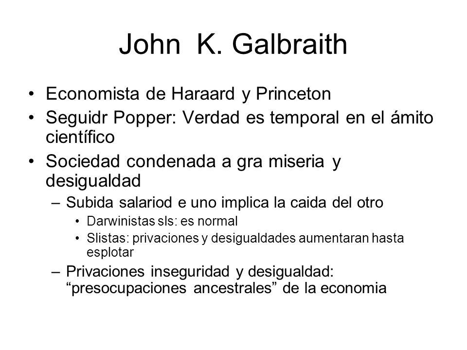 John K. Galbraith Economista de Haraard y Princeton Seguidr Popper: Verdad es temporal en el ámito científico Sociedad condenada a gra miseria y desig