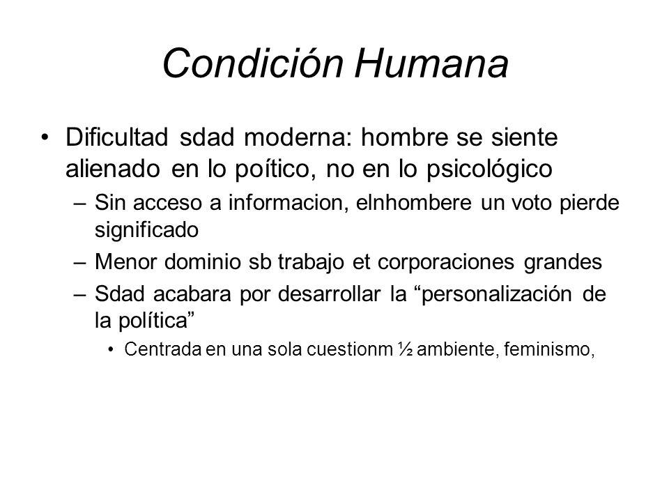 Condición Humana Dificultad sdad moderna: hombre se siente alienado en lo poítico, no en lo psicológico –Sin acceso a informacion, elnhombere un voto