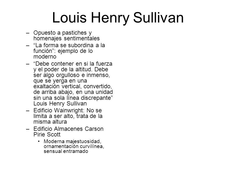 Louis Henry Sullivan –Opuesto a pastiches y homenajes sentimentales –La forma se subordina a la función: ejemplo de lo moderno –Debe contener en si la