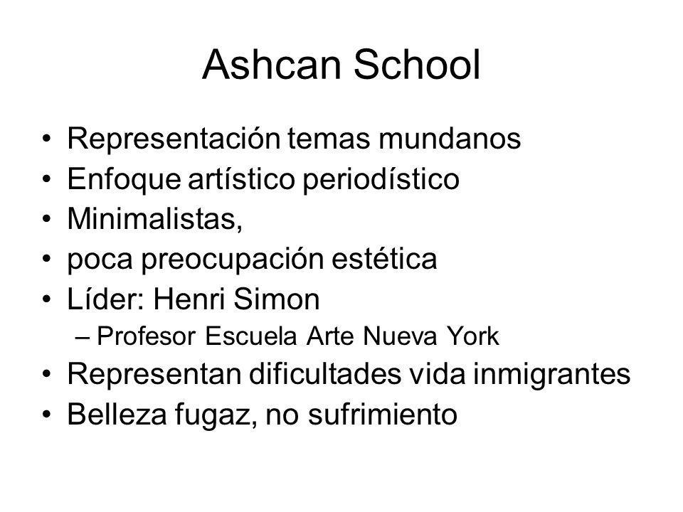 Ashcan School Representación temas mundanos Enfoque artístico periodístico Minimalistas, poca preocupación estética Líder: Henri Simon –Profesor Escue