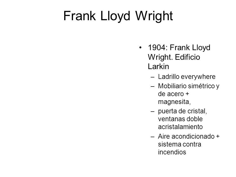 Frank Lloyd Wright 1904: Frank Lloyd Wright. Edificio Larkin –Ladrillo everywhere –Mobiliario simétrico y de acero + magnesita, –puerta de cristal, ve