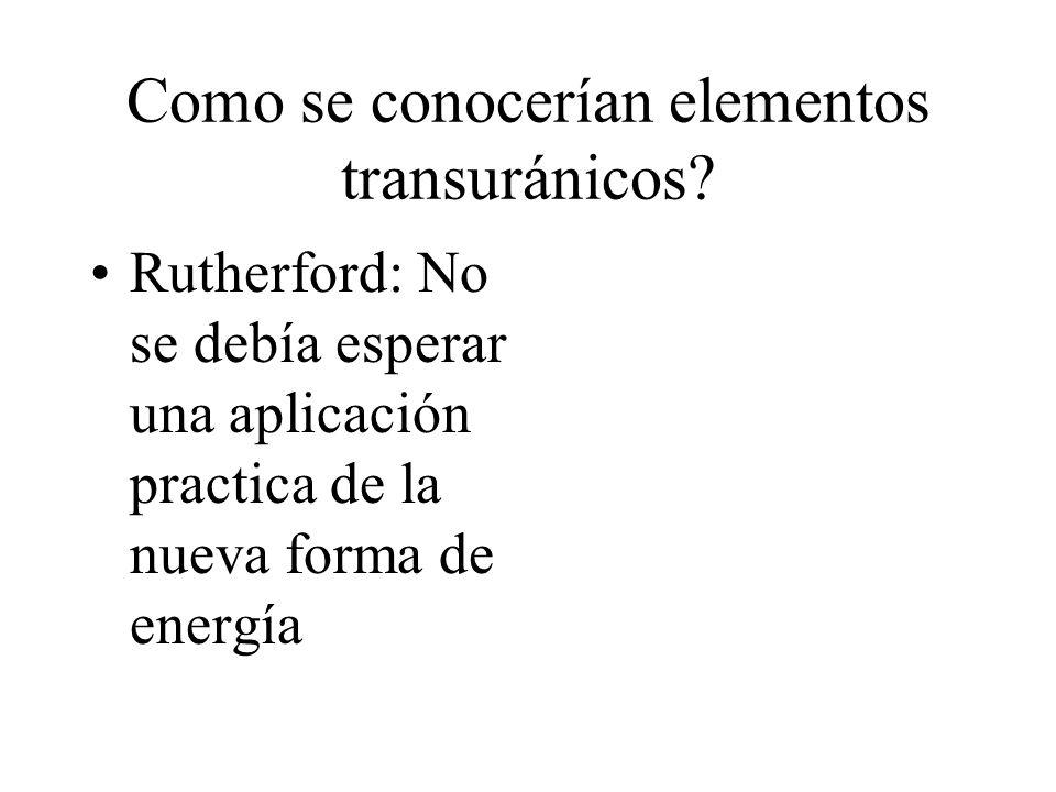 Como se conocerían elementos transuránicos? Rutherford: No se debía esperar una aplicación practica de la nueva forma de energía