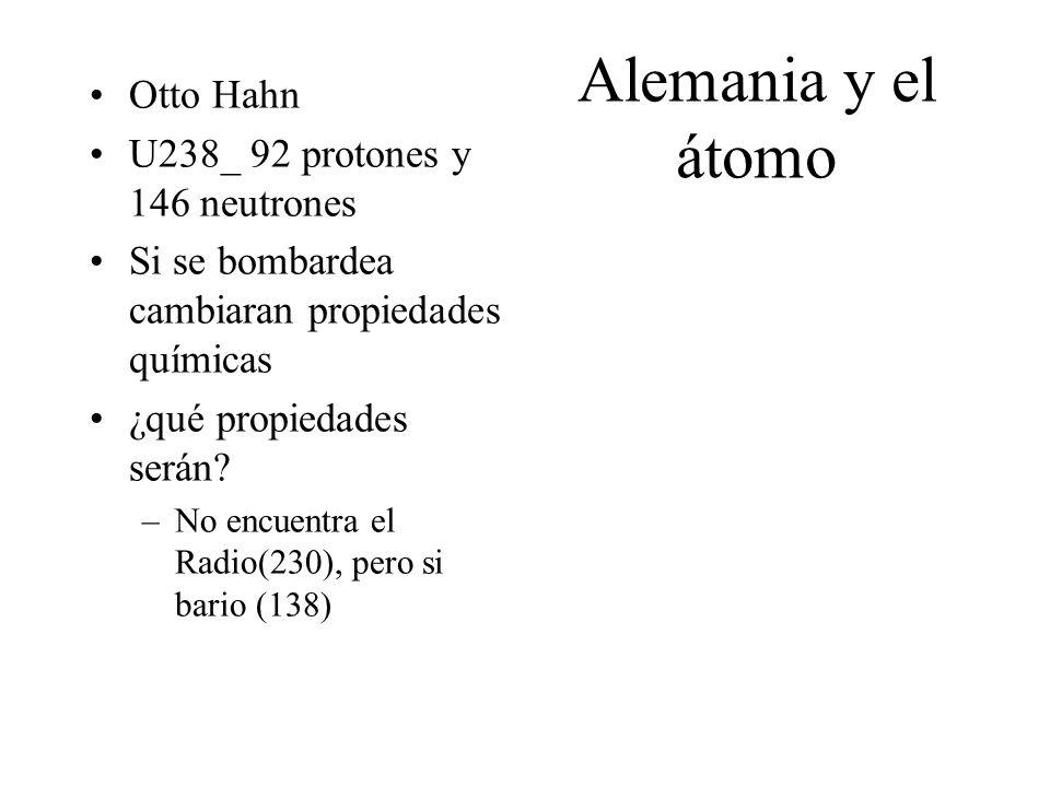 Alemania y el átomo Otto Hahn U238_ 92 protones y 146 neutrones Si se bombardea cambiaran propiedades químicas ¿qué propiedades serán? –No encuentra e