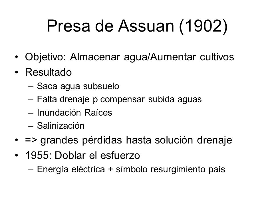 Presa de Assuan (1902) Objetivo: Almacenar agua/Aumentar cultivos Resultado –Saca agua subsuelo –Falta drenaje p compensar subida aguas –Inundación Ra