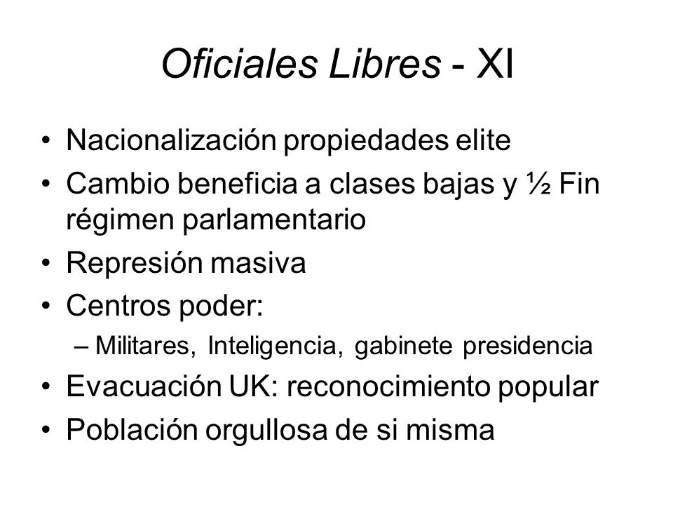 Oficiales Libres - XI Nacionalización propiedades elite Cambio beneficia a clases bajas y ½ Fin régimen parlamentario Represión masiva Centros poder: