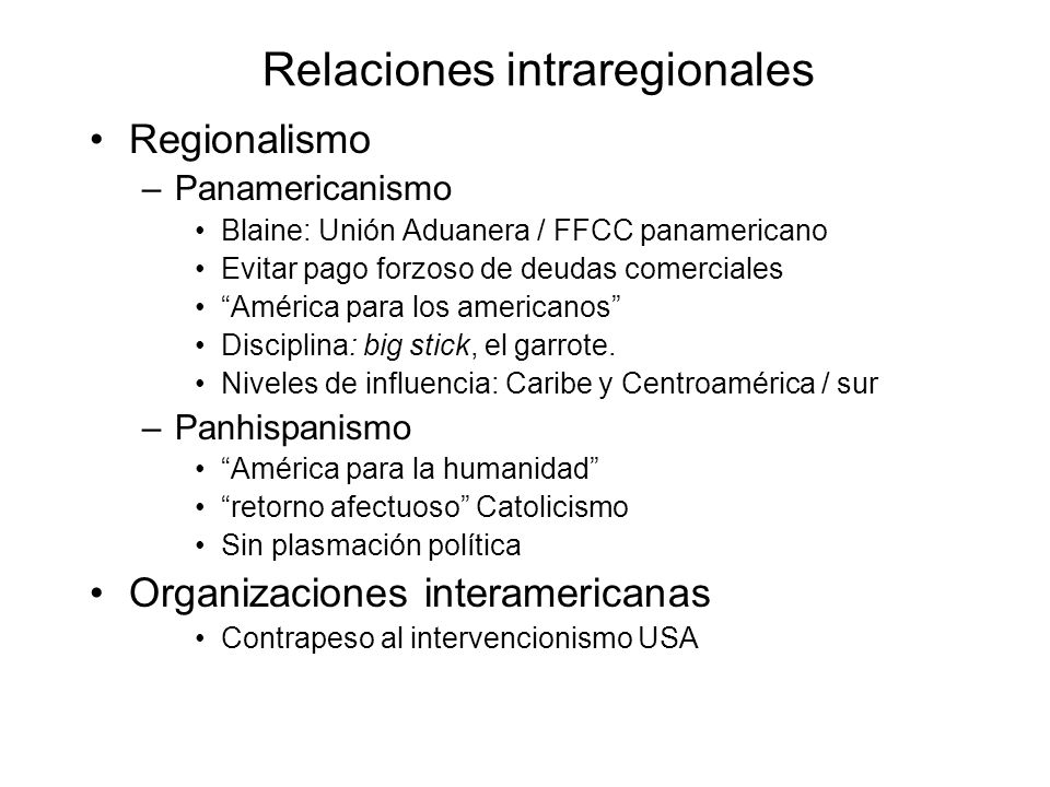 Relaciones intraregionales Regionalismo –Panamericanismo Blaine: Unión Aduanera / FFCC panamericano Evitar pago forzoso de deudas comerciales América