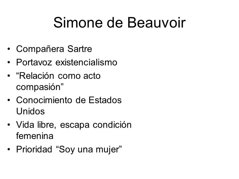 Simone de Beauvoir Compañera Sartre Portavoz existencialismo Relación como acto compasión Conocimiento de Estados Unidos Vida libre, escapa condición femenina Prioridad Soy una mujer