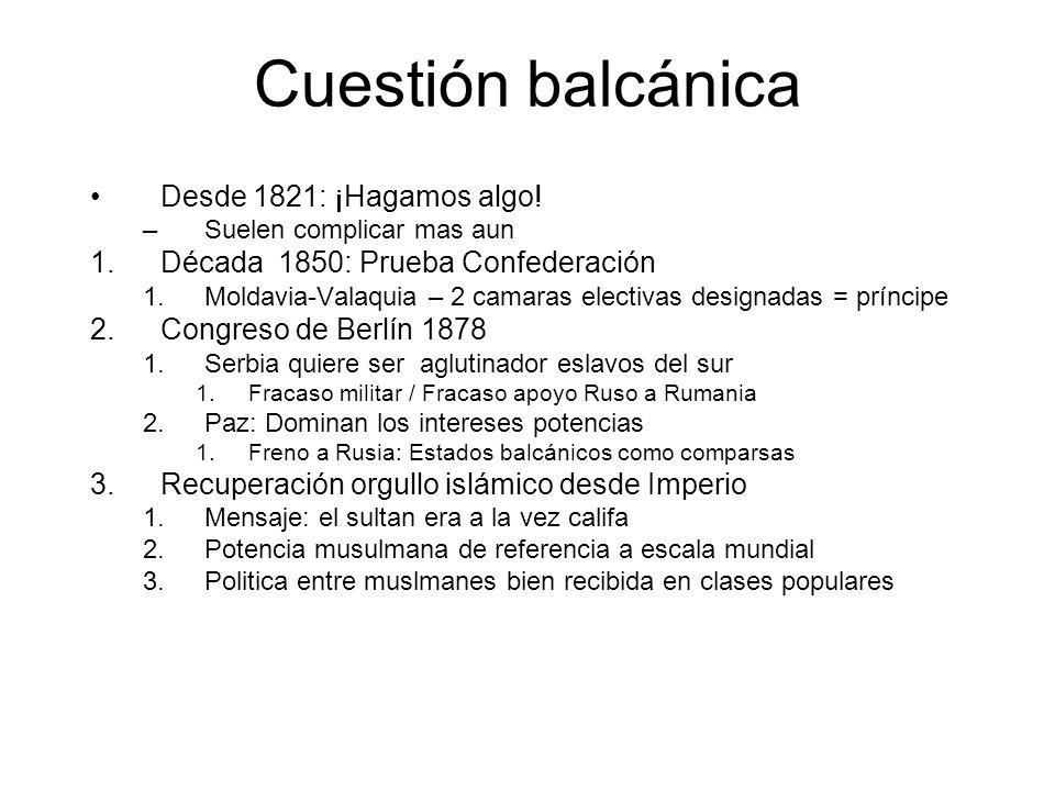 Cuestión balcánica Desde 1821: ¡Hagamos algo! –Suelen complicar mas aun 1.Década 1850: Prueba Confederación 1.Moldavia-Valaquia – 2 camaras electivas
