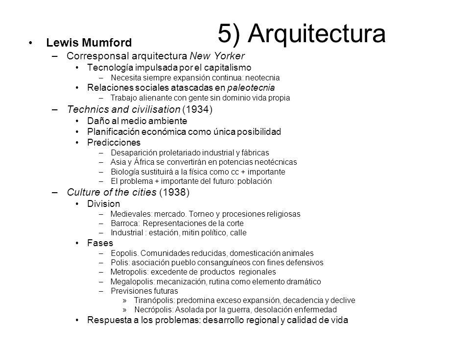 5) Arquitectura Lewis Mumford –Corresponsal arquitectura New Yorker Tecnología impulsada por el capitalismo –Necesita siempre expansión continua: neot
