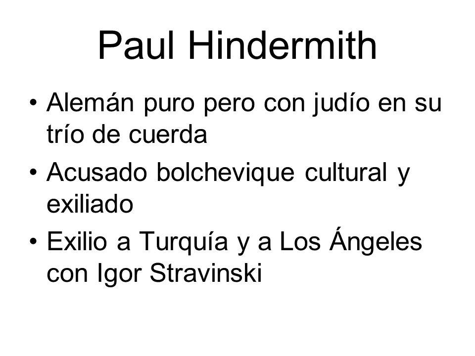 Paul Hindermith Alemán puro pero con judío en su trío de cuerda Acusado bolchevique cultural y exiliado Exilio a Turquía y a Los Ángeles con Igor Stra