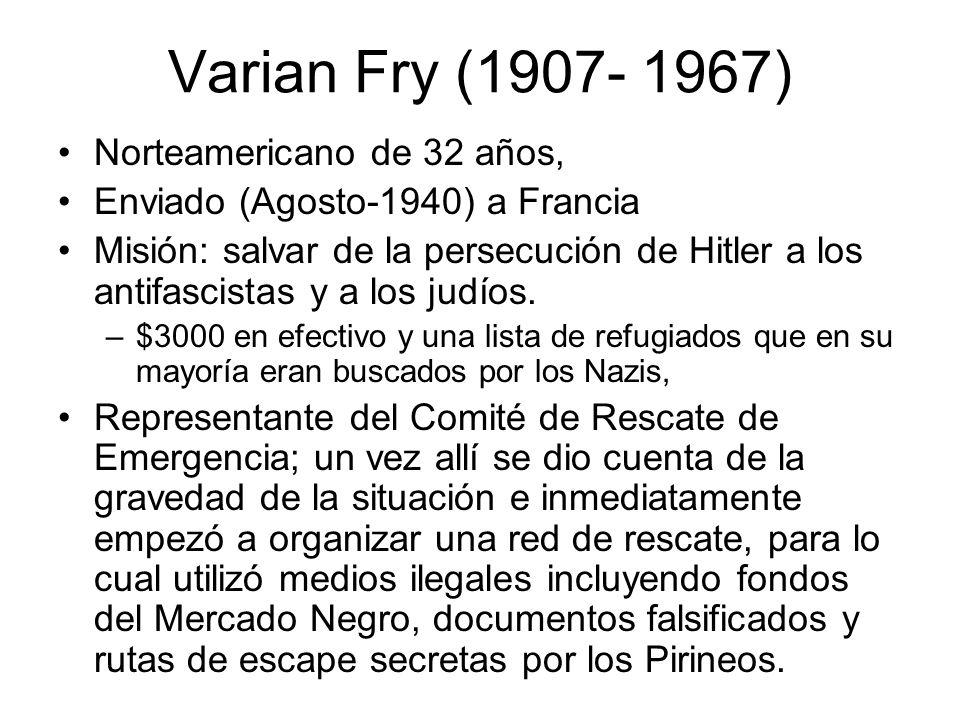 Varian Fry (1907- 1967) Norteamericano de 32 años, Enviado (Agosto-1940) a Francia Misión: salvar de la persecución de Hitler a los antifascistas y a
