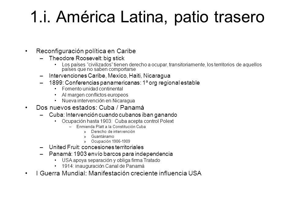 1.i. América Latina, patio trasero Reconfiguración política en Caribe –Theodore Roosevelt: big stick Los países civilizados tienen derecho a ocupar, t