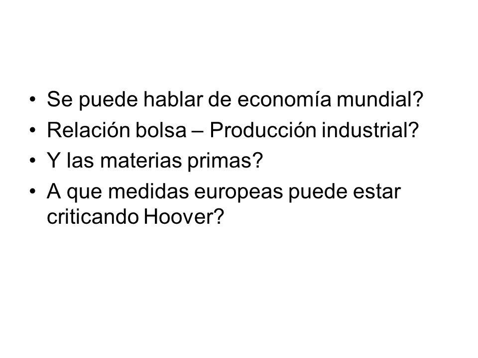 Se puede hablar de economía mundial? Relación bolsa – Producción industrial? Y las materias primas? A que medidas europeas puede estar criticando Hoov