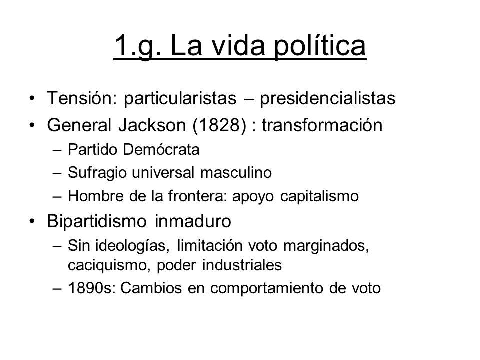 1.g. La vida política Tensión: particularistas – presidencialistas General Jackson (1828) : transformación –Partido Demócrata –Sufragio universal masc