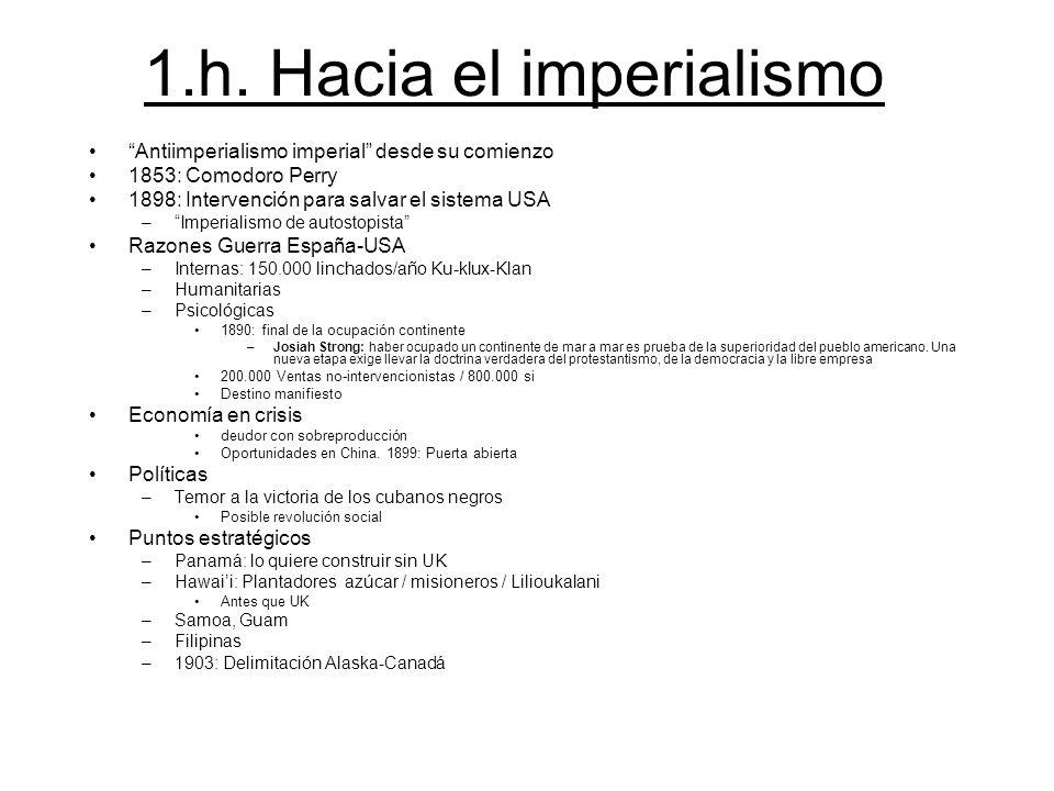 1.h. Hacia el imperialismo Antiimperialismo imperial desde su comienzo 1853: Comodoro Perry 1898: Intervención para salvar el sistema USA –Imperialism