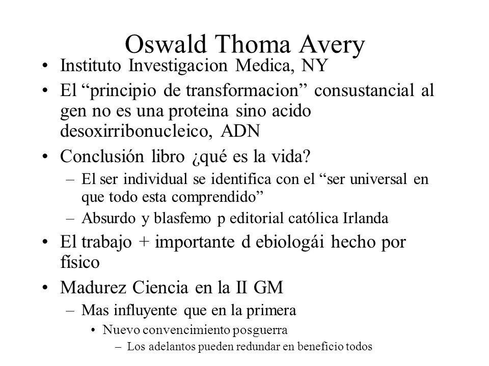 Oswald Thoma Avery Instituto Investigacion Medica, NY El principio de transformacion consustancial al gen no es una proteina sino acido desoxirribonuc