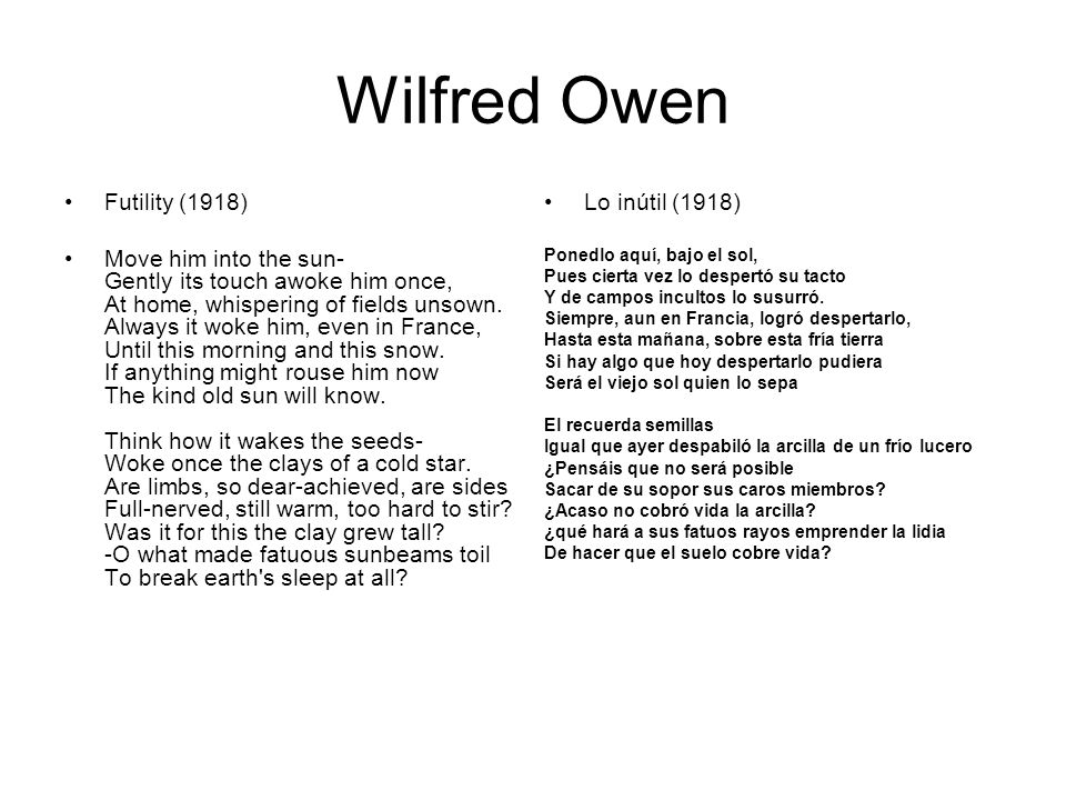 Wilfred Owen Futility (1918) Move him into the sun- Gently its touch awoke him once, At home, whispering of fields unsown. Always it woke him, even in