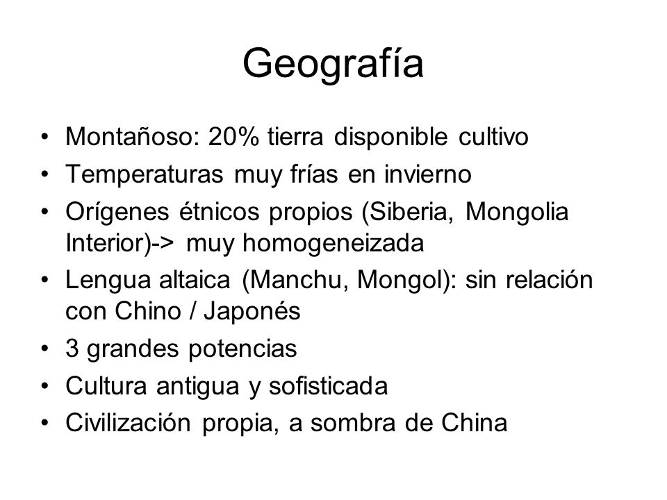 Geografía Montañoso: 20% tierra disponible cultivo Temperaturas muy frías en invierno Orígenes étnicos propios (Siberia, Mongolia Interior)-> muy homo