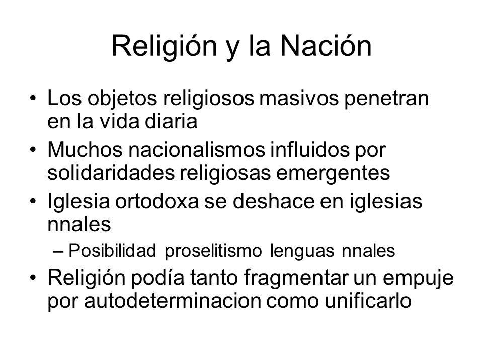 Religión y la Nación Los objetos religiosos masivos penetran en la vida diaria Muchos nacionalismos influidos por solidaridades religiosas emergentes