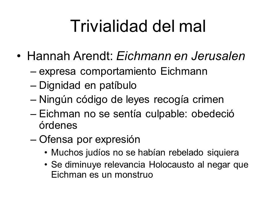 Trivialidad del mal Hannah Arendt: Eichmann en Jerusalen –expresa comportamiento Eichmann –Dignidad en patíbulo –Ningún código de leyes recogía crimen