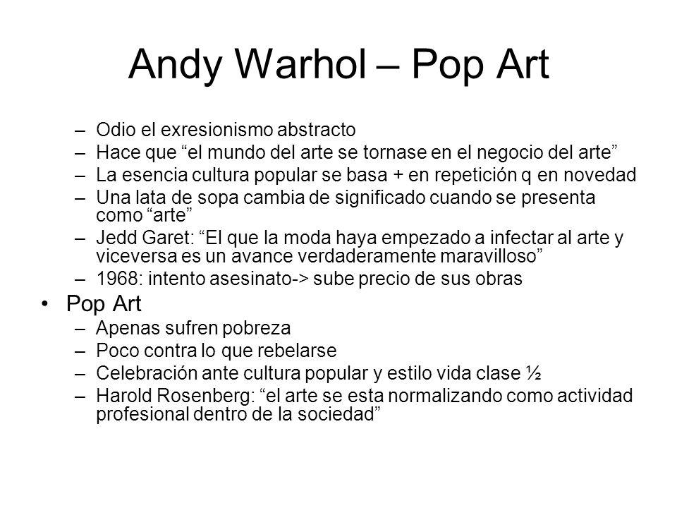 Andy Warhol – Pop Art –Odio el exresionismo abstracto –Hace que el mundo del arte se tornase en el negocio del arte –La esencia cultura popular se bas