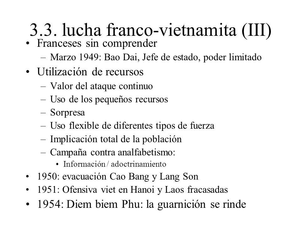 3.3. lucha franco-vietnamita (III) Franceses sin comprender –Marzo 1949: Bao Dai, Jefe de estado, poder limitado Utilización de recursos –Valor del at