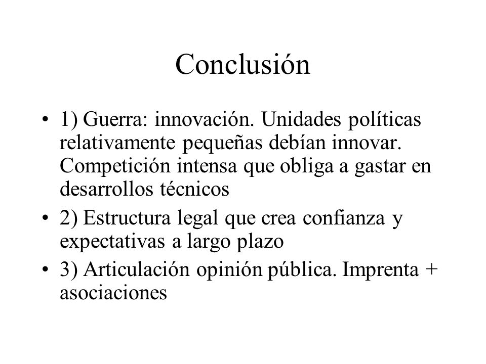 Conclusión 1) Guerra: innovación. Unidades políticas relativamente pequeñas debían innovar. Competición intensa que obliga a gastar en desarrollos téc