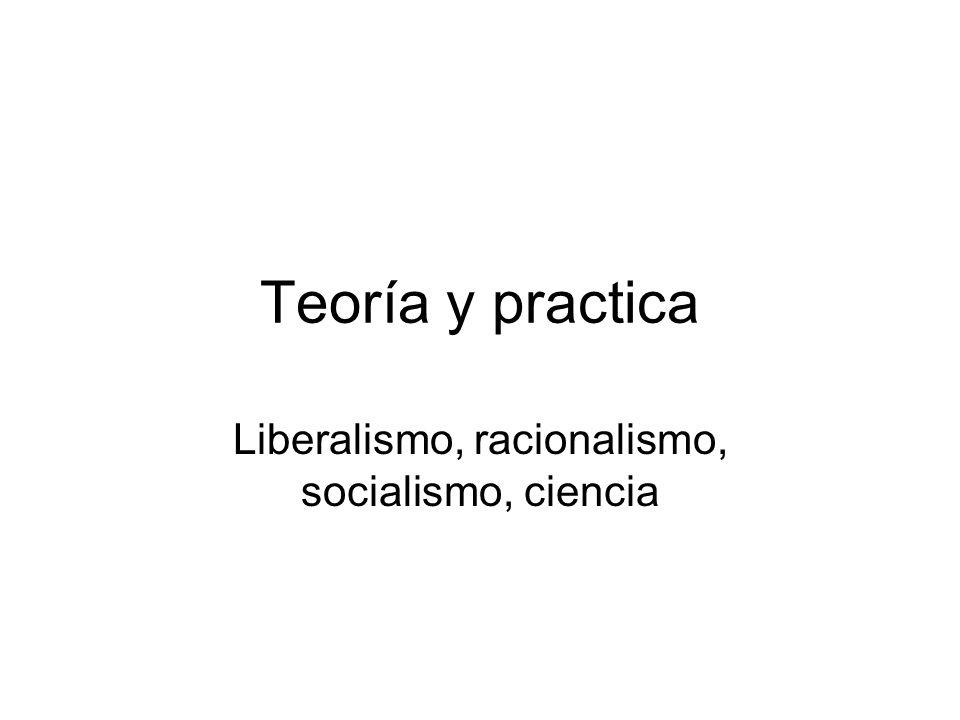 Teoría y practica Liberalismo, racionalismo, socialismo, ciencia